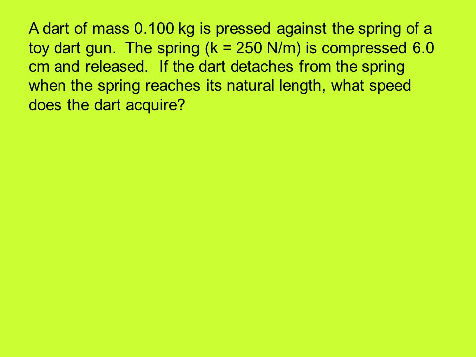 A dart of mass 0.100 kg is pressed against the spring of a toy dart gun. The spring (k = 250 N/m) is compressed 6.0 cm and released. If the dart detac