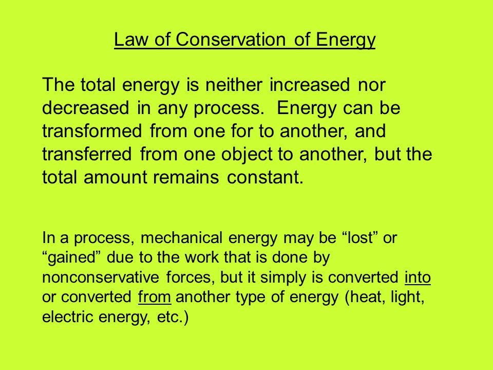Law of Conservation of Energy The total energy is neither increased nor decreased in any process. Energy can be transformed from one for to another, a