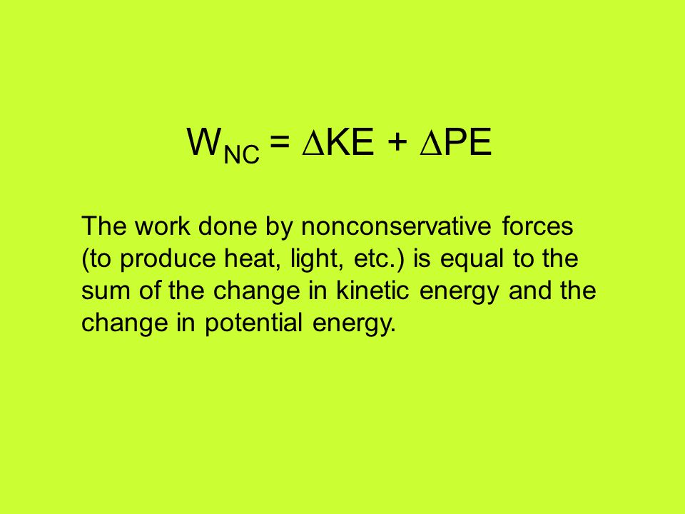 W NC = ∆KE + ∆PE The work done by nonconservative forces (to produce heat, light, etc.) is equal to the sum of the change in kinetic energy and the ch