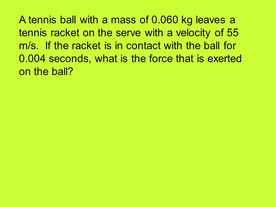 A tennis ball with a mass of 0.060 kg leaves a tennis racket on the serve with a velocity of 55 m/s. If the racket is in contact with the ball for 0.0