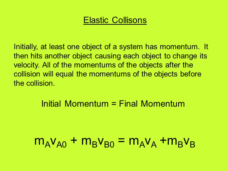 Elastic Collisons Initially, at least one object of a system has momentum. It then hits another object causing each object to change its velocity. All