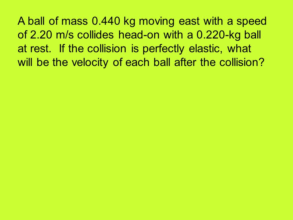 A ball of mass 0.440 kg moving east with a speed of 2.20 m/s collides head-on with a 0.220-kg ball at rest. If the collision is perfectly elastic, wha