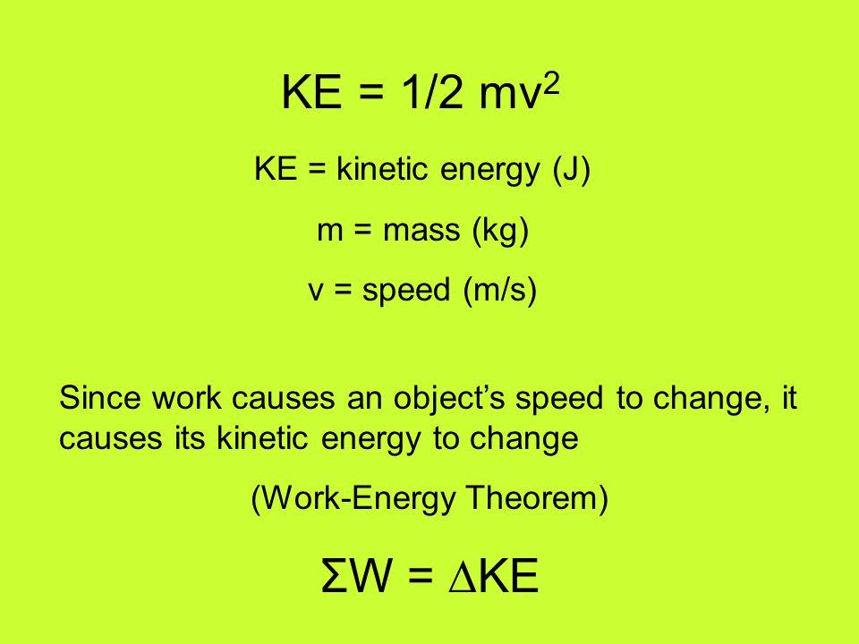 KE = 1/2 mv 2 KE = kinetic energy (J) m = mass (kg) v = speed (m/s) Since work causes an object's speed to change, it causes its kinetic energy to cha