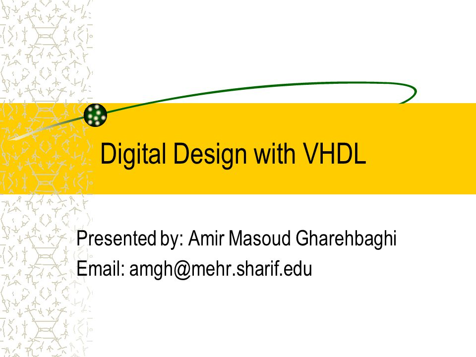 Digital Design with VHDL Presented by: Amir Masoud Gharehbaghi Email: amgh@mehr.sharif.edu
