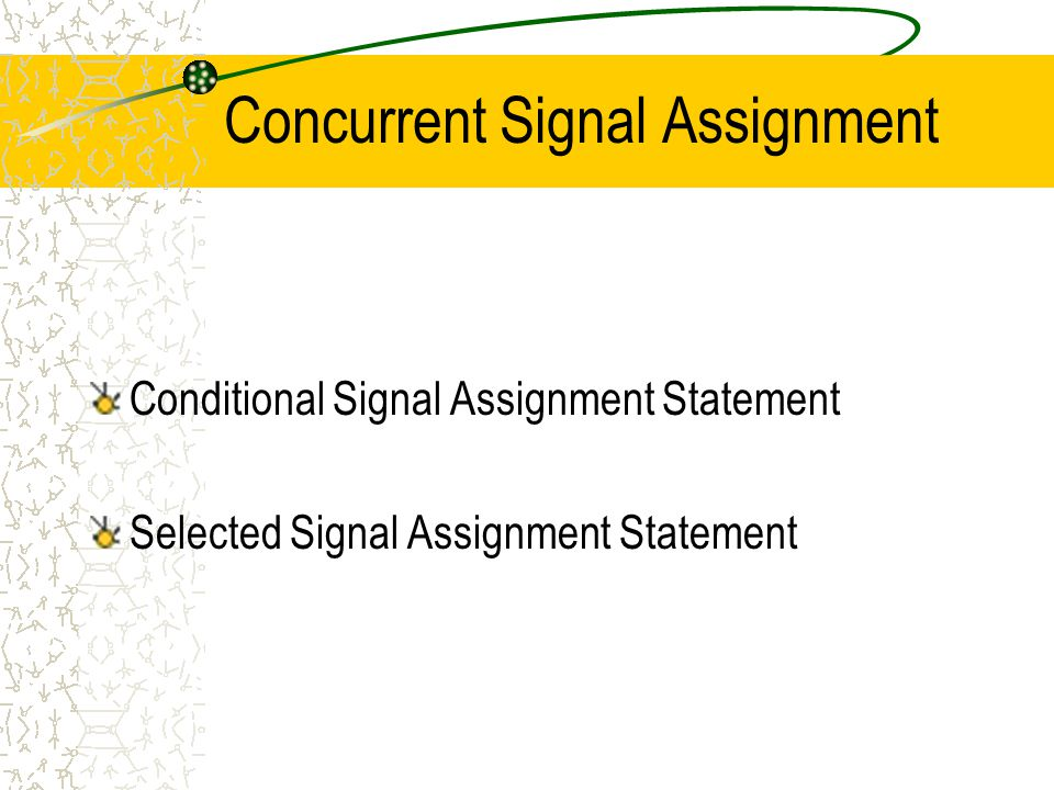 Concurrent Signal Assignment Conditional Signal Assignment Statement Selected Signal Assignment Statement