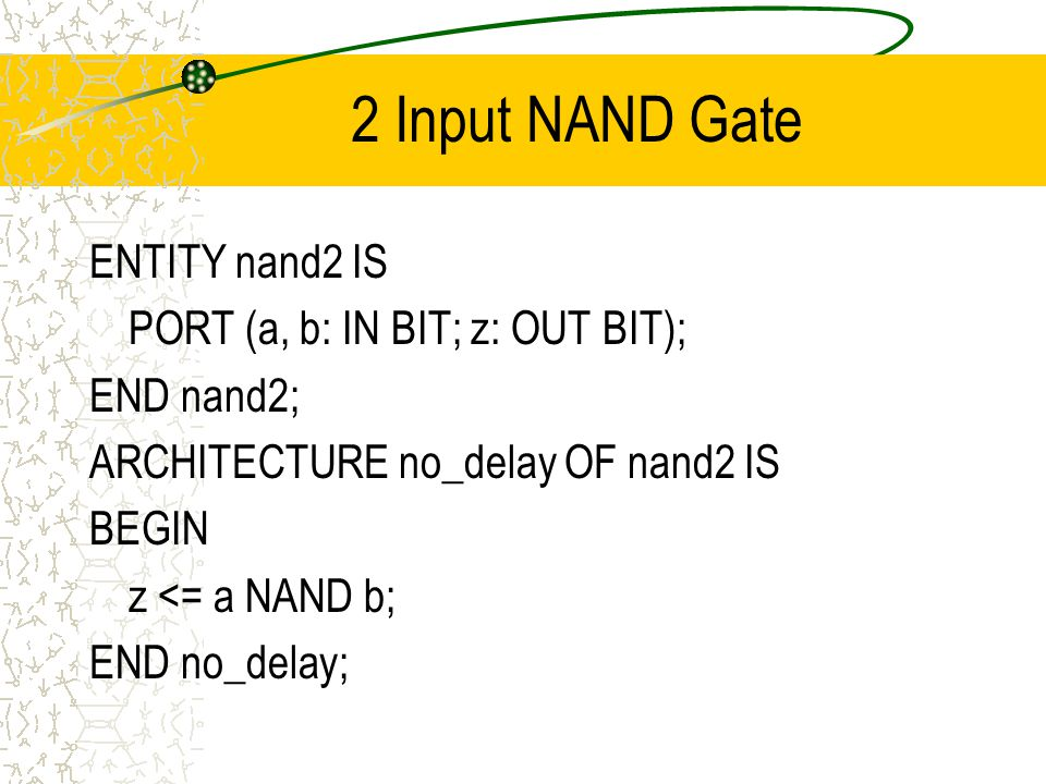 2 Input NAND Gate ENTITY nand2 IS PORT (a, b: IN BIT; z: OUT BIT); END nand2; ARCHITECTURE no_delay OF nand2 IS BEGIN z <= a NAND b; END no_delay;