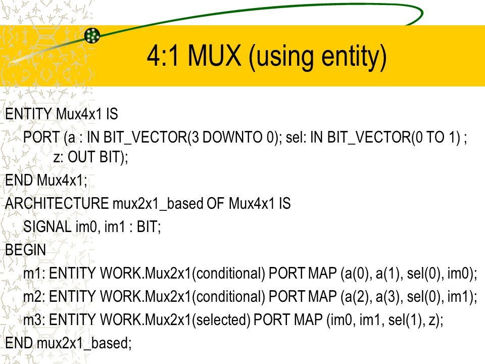 4:1 MUX (using entity) ENTITY Mux4x1 IS PORT (a : IN BIT_VECTOR(3 DOWNTO 0); sel: IN BIT_VECTOR(0 TO 1) ; z: OUT BIT); END Mux4x1; ARCHITECTURE mux2x1_based OF Mux4x1 IS SIGNAL im0, im1 : BIT; BEGIN m1: ENTITY WORK.Mux2x1(conditional) PORT MAP (a(0), a(1), sel(0), im0); m2: ENTITY WORK.Mux2x1(conditional) PORT MAP (a(2), a(3), sel(0), im1); m3: ENTITY WORK.Mux2x1(selected) PORT MAP (im0, im1, sel(1), z); END mux2x1_based;