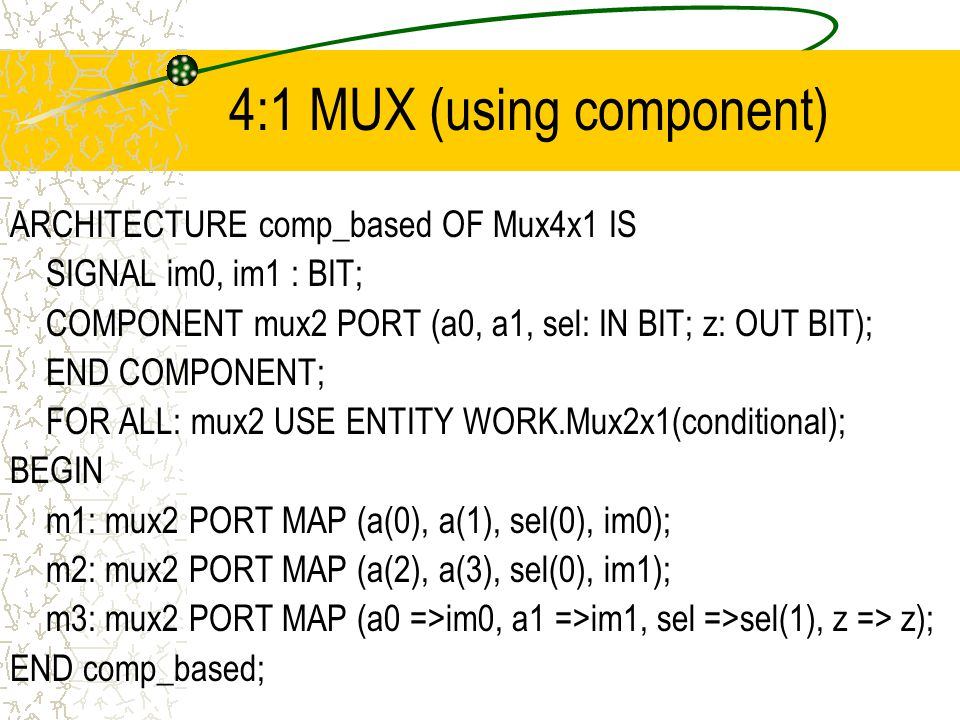 4:1 MUX (using component) ARCHITECTURE comp_based OF Mux4x1 IS SIGNAL im0, im1 : BIT; COMPONENT mux2 PORT (a0, a1, sel: IN BIT; z: OUT BIT); END COMPONENT; FOR ALL: mux2 USE ENTITY WORK.Mux2x1(conditional); BEGIN m1: mux2 PORT MAP (a(0), a(1), sel(0), im0); m2: mux2 PORT MAP (a(2), a(3), sel(0), im1); m3: mux2 PORT MAP (a0 =>im0, a1 =>im1, sel =>sel(1), z => z); END comp_based;