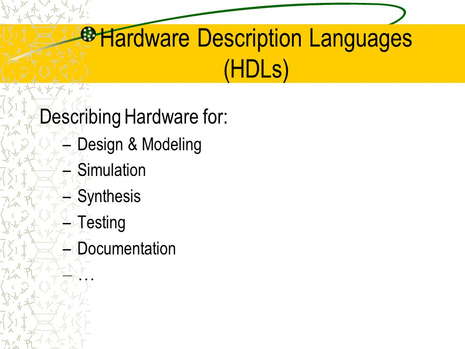 Hardware Description Languages (HDLs) Describing Hardware for: –Design & Modeling –Simulation –Synthesis –Testing –Documentation –…