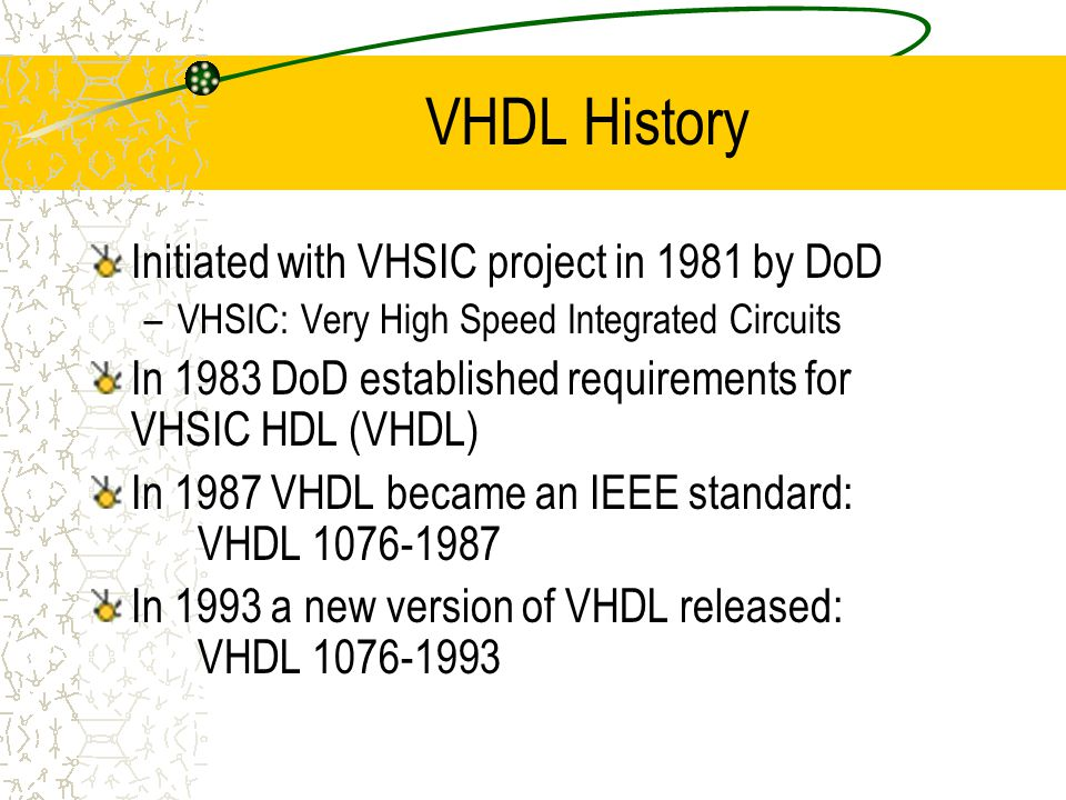 VHDL History Initiated with VHSIC project in 1981 by DoD –VHSIC: Very High Speed Integrated Circuits In 1983 DoD established requirements for VHSIC HDL (VHDL) In 1987 VHDL became an IEEE standard: VHDL 1076-1987 In 1993 a new version of VHDL released: VHDL 1076-1993