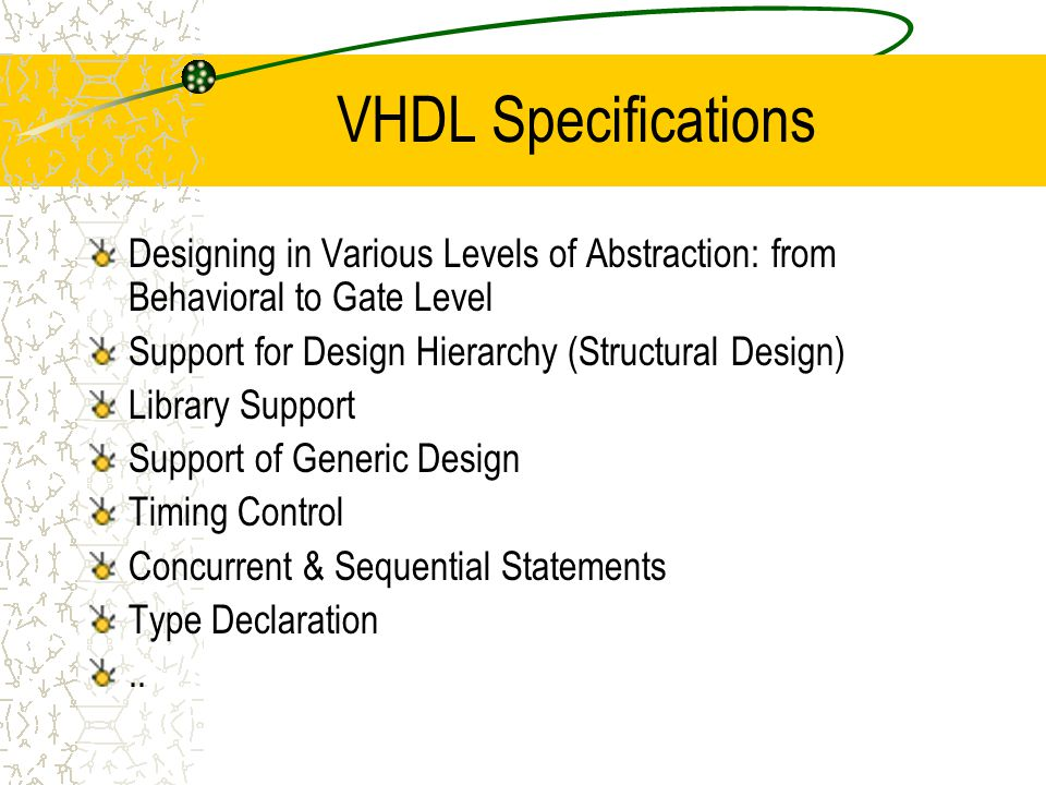 VHDL Specifications Designing in Various Levels of Abstraction: from Behavioral to Gate Level Support for Design Hierarchy (Structural Design) Library Support Support of Generic Design Timing Control Concurrent & Sequential Statements Type Declaration..