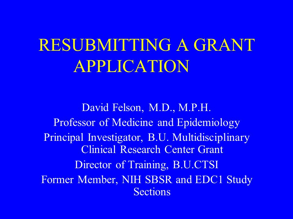 Outline of this Talk Review of Options in Submitting a Grant Rates of Success of Grants at NIH Deciding about Resubmission Examples of Approaches Writing to the Reviewers