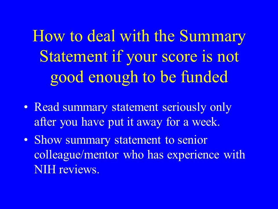How to deal with the Summary Statement if your score is not good enough to be funded Read summary statement seriously only after you have put it away for a week.