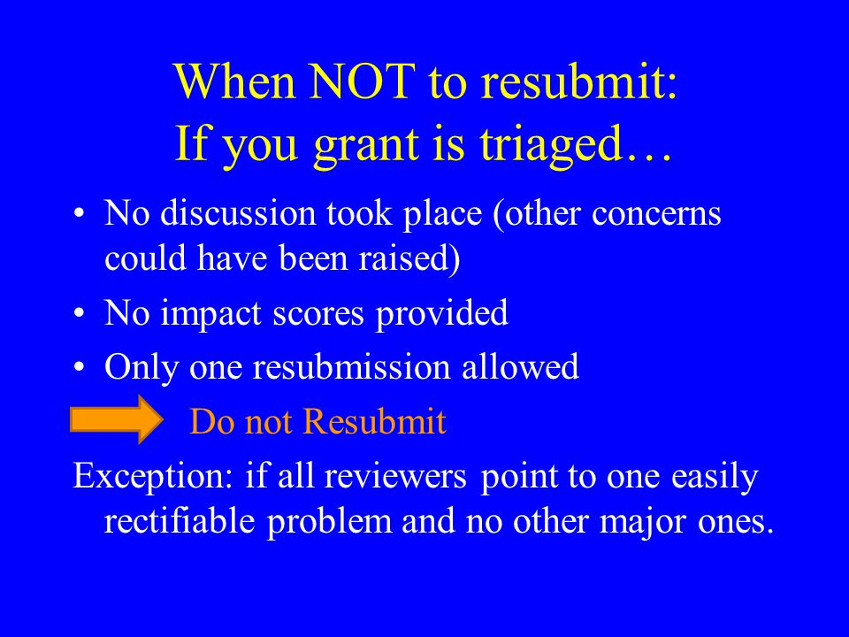 When NOT to resubmit: If you grant is triaged… No discussion took place (other concerns could have been raised) No impact scores provided Only one resubmission allowed Do not Resubmit Exception: if all reviewers point to one easily rectifiable problem and no other major ones.