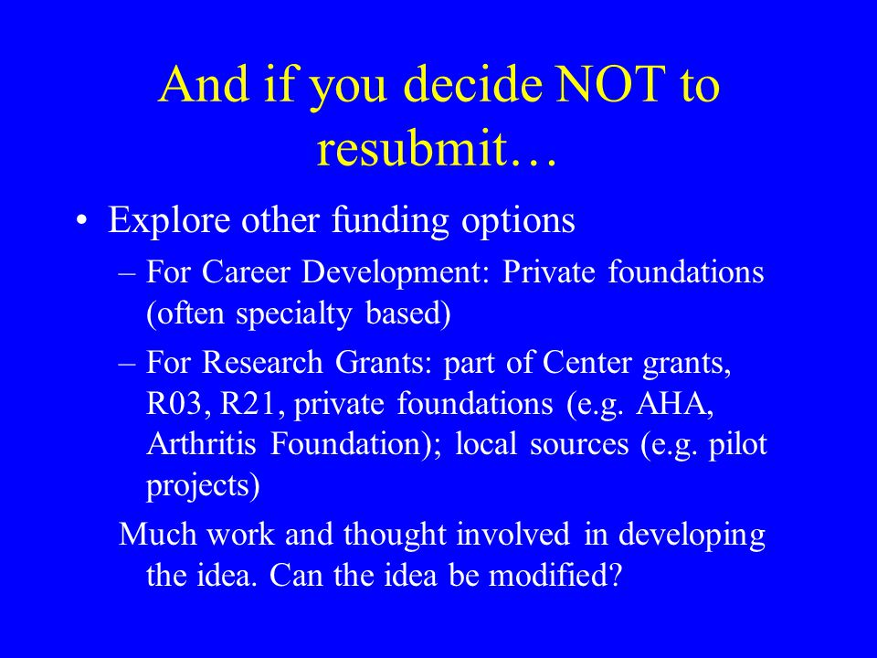 And if you decide NOT to resubmit… Explore other funding options –For Career Development: Private foundations (often specialty based) –For Research Grants: part of Center grants, R03, R21, private foundations (e.g.