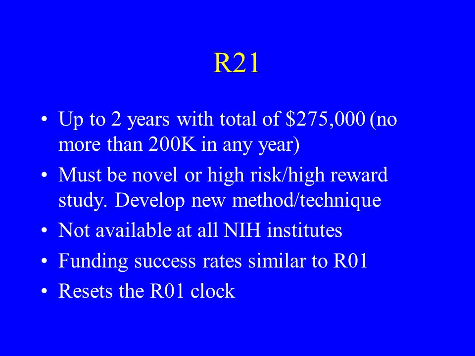 R21 Up to 2 years with total of $275,000 (no more than 200K in any year) Must be novel or high risk/high reward study.