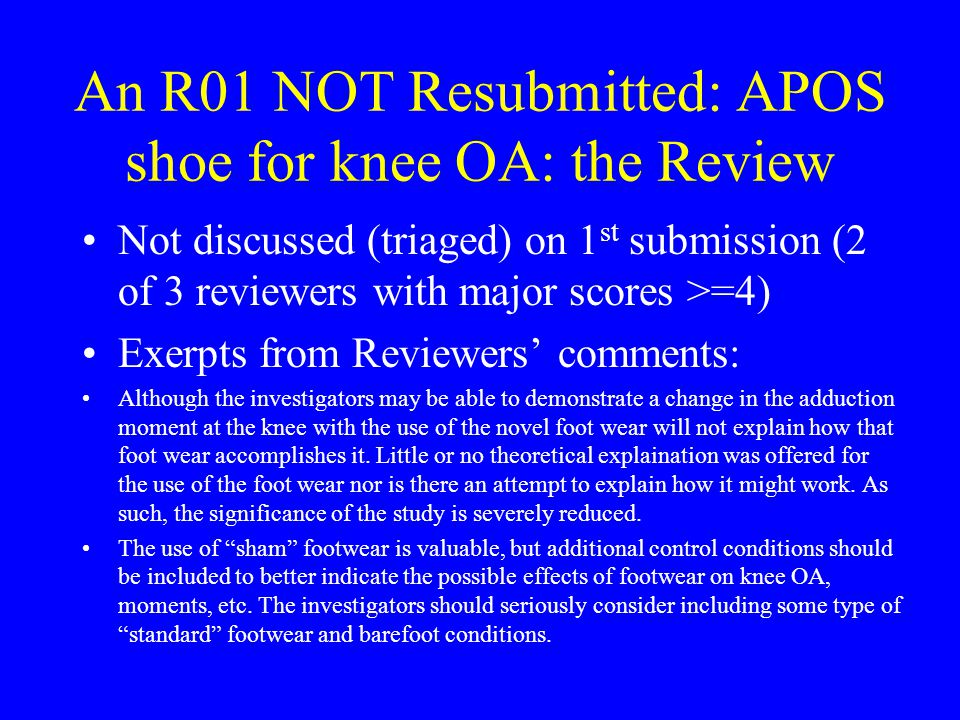 An R01 NOT Resubmitted: APOS shoe for knee OA: the Review Not discussed (triaged) on 1 st submission (2 of 3 reviewers with major scores >=4) Exerpts from Reviewers' comments: Although the investigators may be able to demonstrate a change in the adduction moment at the knee with the use of the novel foot wear will not explain how that foot wear accomplishes it.