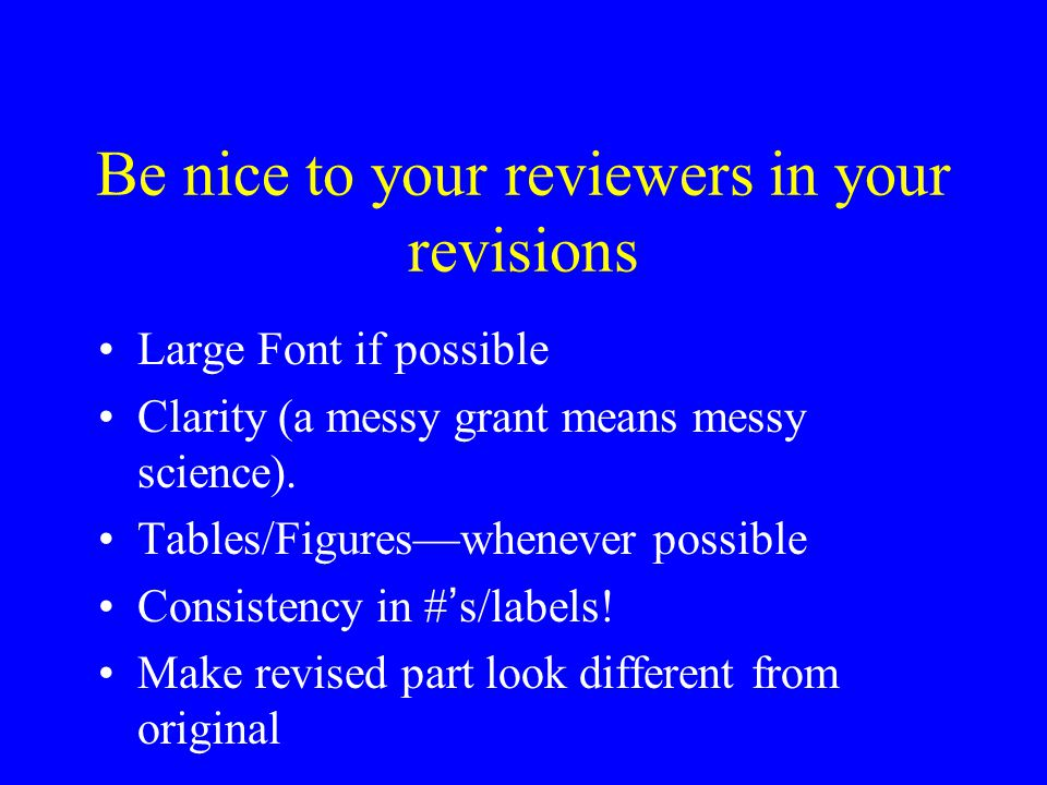 Be nice to your reviewers in your revisions Large Font if possible Clarity (a messy grant means messy science).