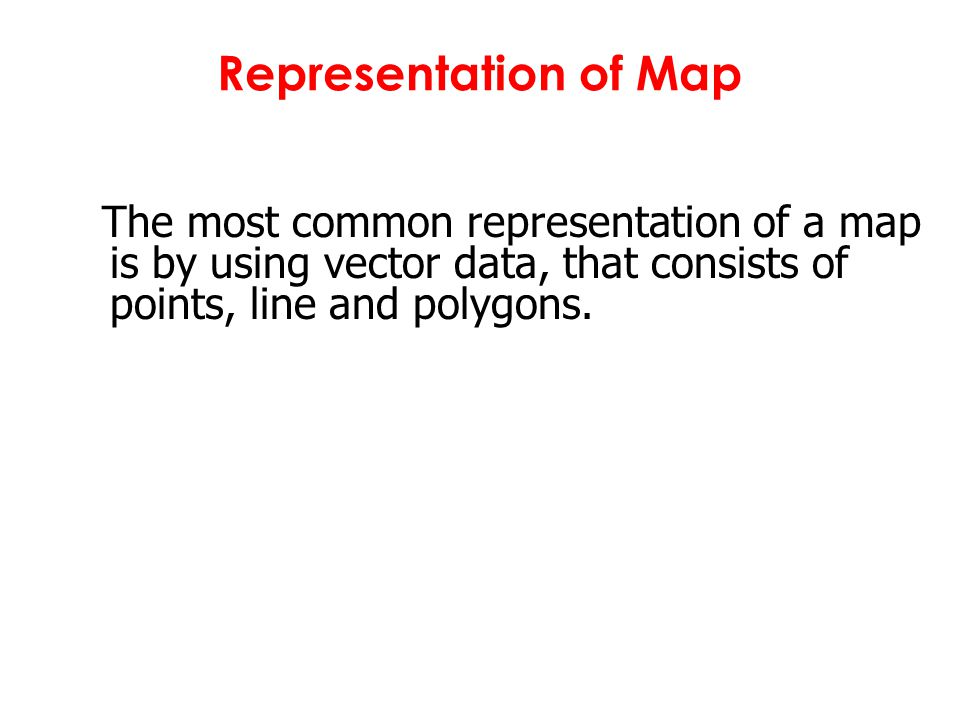Representation of Map The most common representation of a map is by using vector data, that consists of points, line and polygons.