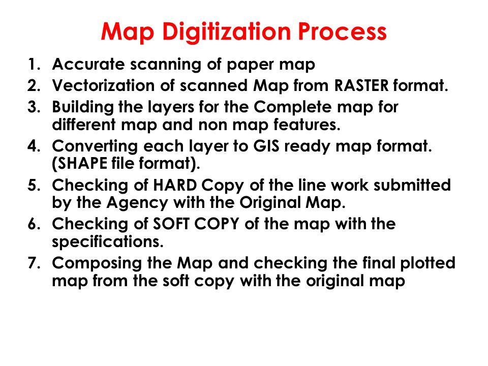 Map Digitization Process 1.Accurate scanning of paper map 2.Vectorization of scanned Map from RASTER format. 3.Building the layers for the Complete ma