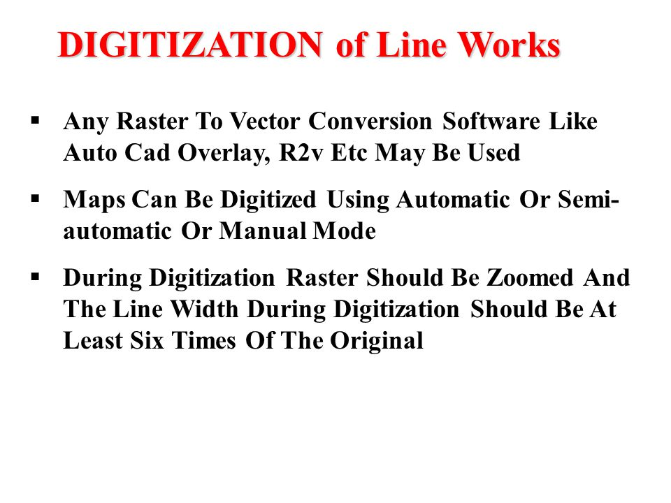 DIGITIZATION of Line Works  Any Raster To Vector Conversion Software Like Auto Cad Overlay, R2v Etc May Be Used  Maps Can Be Digitized Using Automat
