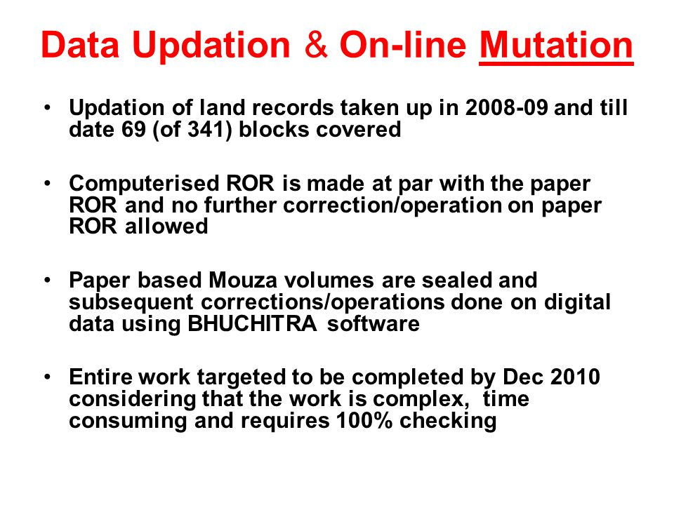 Data Updation & On-line Mutation Updation of land records taken up in 2008-09 and till date 69 (of 341) blocks covered Computerised ROR is made at par