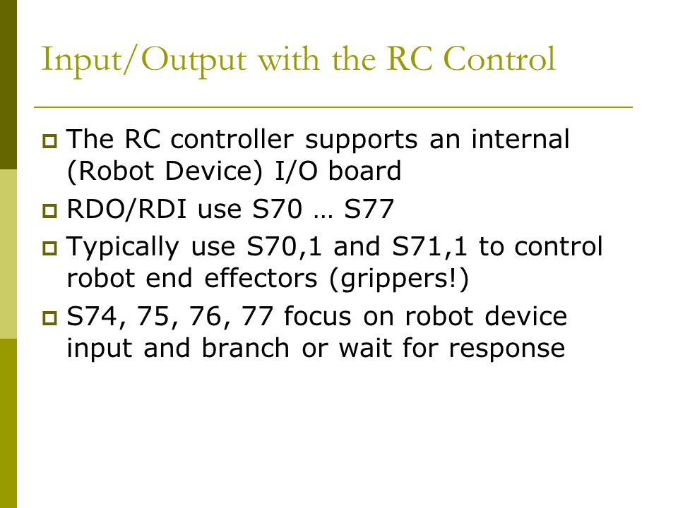 Input/Output with the RC Control  The RC controller supports an internal (Robot Device) I/O board  RDO/RDI use S70 … S77  Typically use S70,1 and S71,1 to control robot end effectors (grippers!)  S74, 75, 76, 77 focus on robot device input and branch or wait for response
