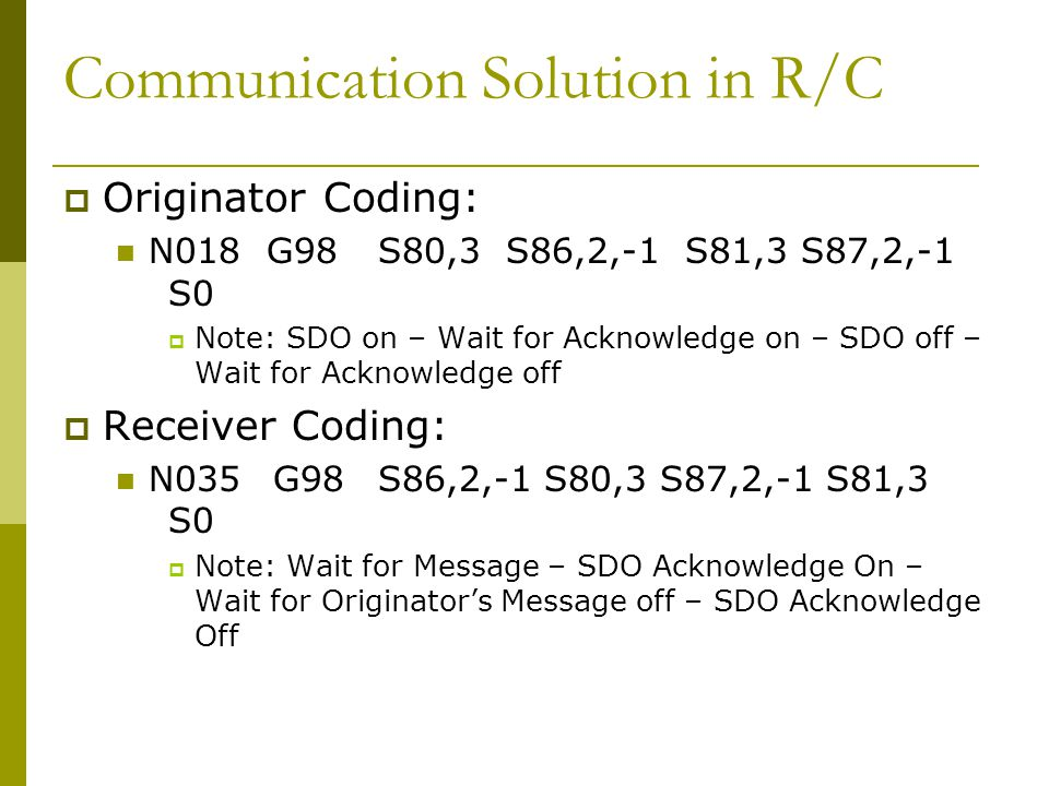 Communication Solution in R/C  Originator Coding: N018 G98S80,3 S86,2,-1 S81,3 S87,2,-1 S0  Note: SDO on – Wait for Acknowledge on – SDO off – Wait for Acknowledge off  Receiver Coding: N035G98S86,2,-1 S80,3 S87,2,-1 S81,3 S0  Note: Wait for Message – SDO Acknowledge On – Wait for Originator's Message off – SDO Acknowledge Off