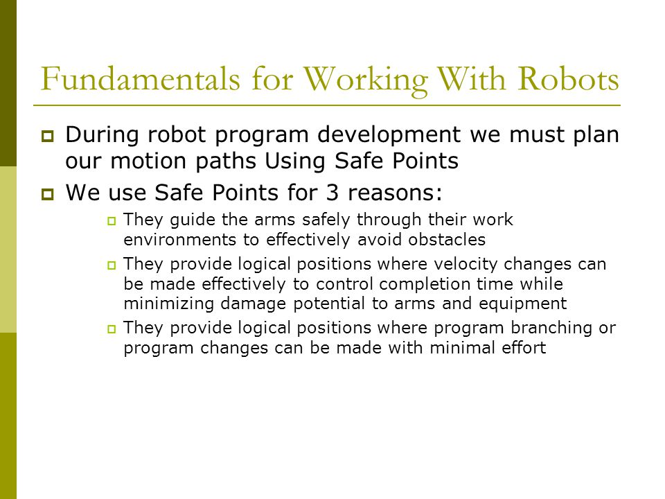 Fundamentals for Working With Robots  During robot program development we must plan our motion paths Using Safe Points  We use Safe Points for 3 reasons:  They guide the arms safely through their work environments to effectively avoid obstacles  They provide logical positions where velocity changes can be made effectively to control completion time while minimizing damage potential to arms and equipment  They provide logical positions where program branching or program changes can be made with minimal effort