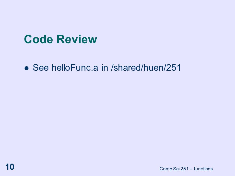 Comp Sci 251 -- functions 10 Code Review See helloFunc.a in /shared/huen/251