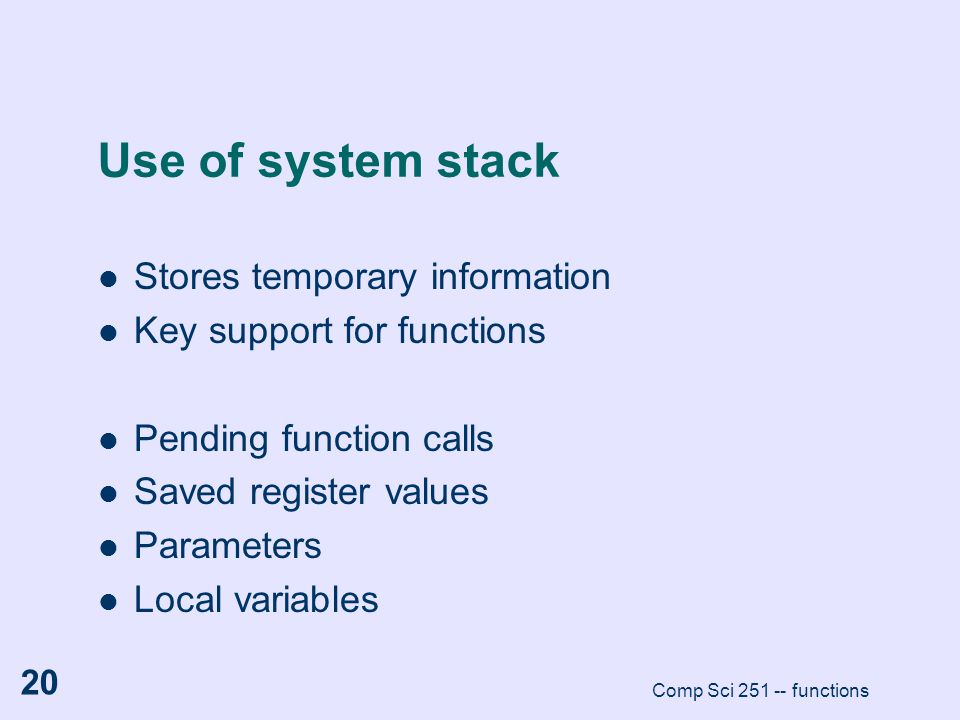 Comp Sci 251 -- functions 20 Use of system stack Stores temporary information Key support for functions Pending function calls Saved register values P