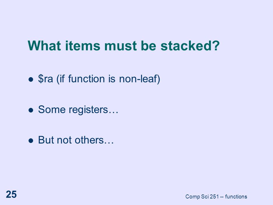 Comp Sci 251 -- functions 25 What items must be stacked? $ra (if function is non-leaf) Some registers… But not others…