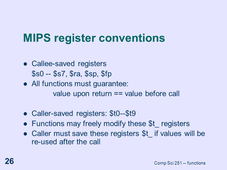 Comp Sci 251 -- functions 26 MIPS register conventions Callee-saved registers $s0 -- $s7, $ra, $sp, $fp All functions must guarantee: value upon retur