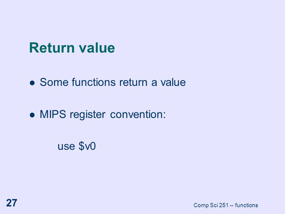 Comp Sci 251 -- functions 27 Return value Some functions return a value MIPS register convention: use $v0