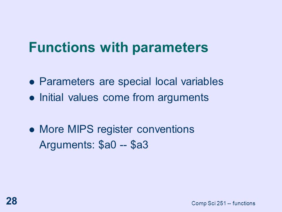 Comp Sci 251 -- functions 28 Functions with parameters Parameters are special local variables Initial values come from arguments More MIPS register co