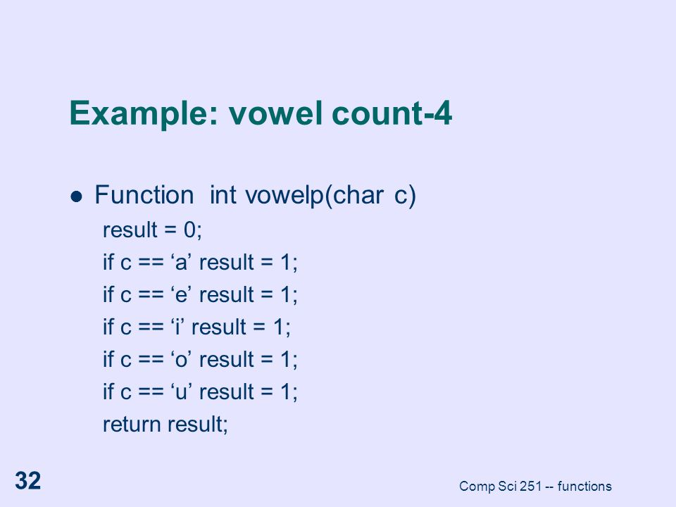 Comp Sci 251 -- functions 32 Example: vowel count-4 Function int vowelp(char c) result = 0; if c == 'a' result = 1; if c == 'e' result = 1; if c == 'i
