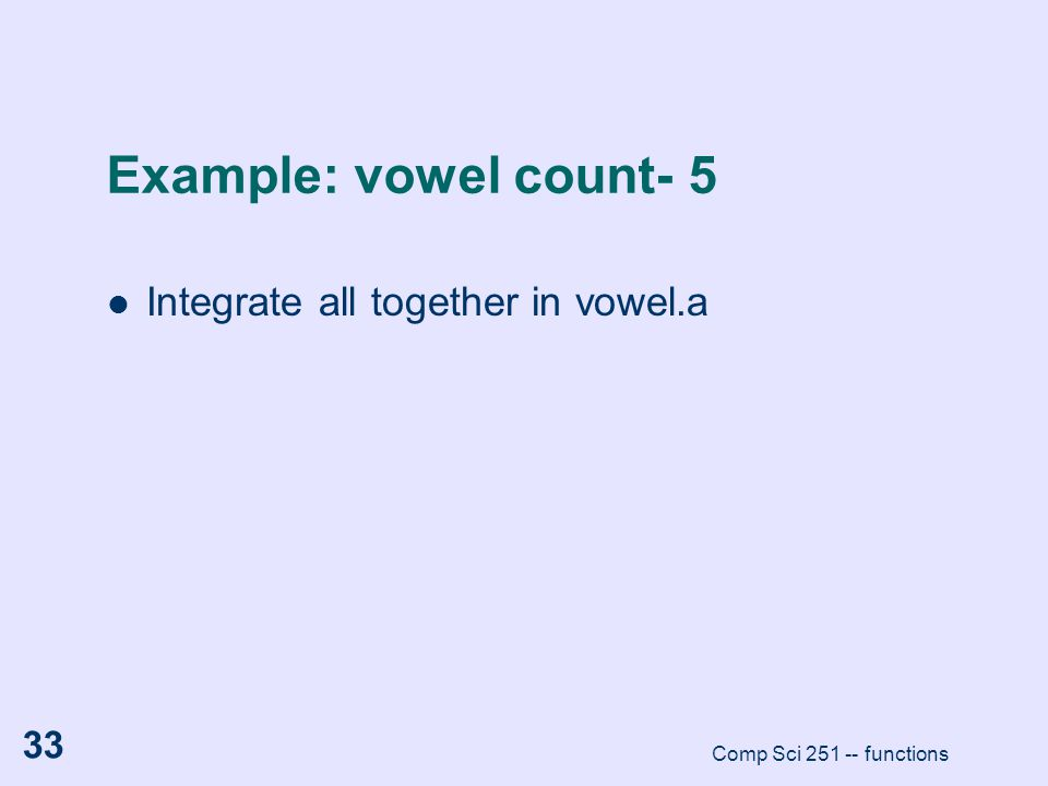 Comp Sci 251 -- functions 33 Example: vowel count- 5 Integrate all together in vowel.a