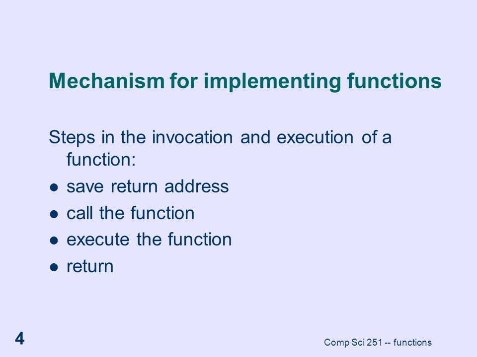 Comp Sci 251 -- functions 4 Mechanism for implementing functions Steps in the invocation and execution of a function: save return address call the fun