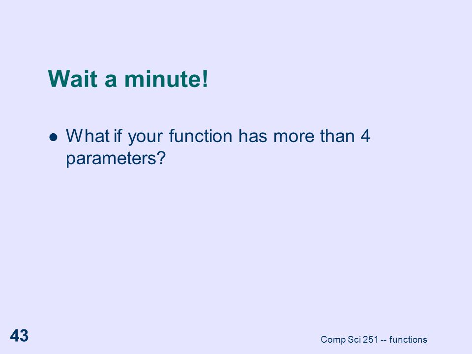 Wait a minute! What if your function has more than 4 parameters? Comp Sci 251 -- functions 43