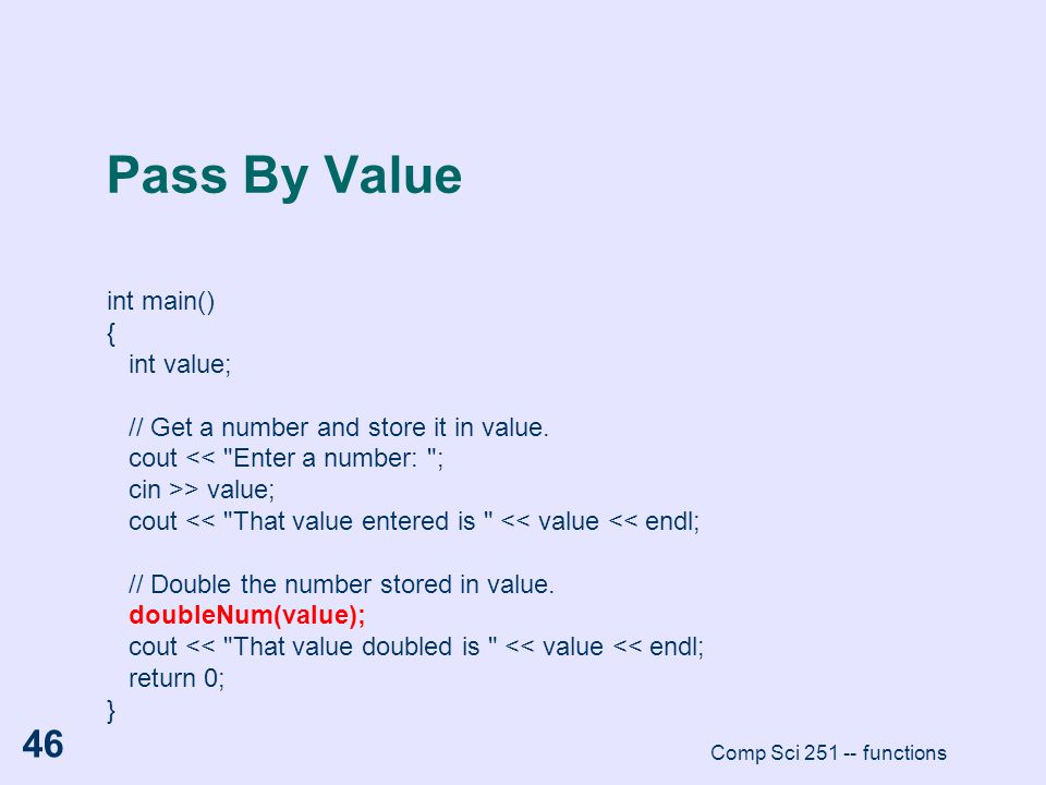 Comp Sci 251 -- functions 46 Pass By Value int main() { int value; // Get a number and store it in value. cout <<