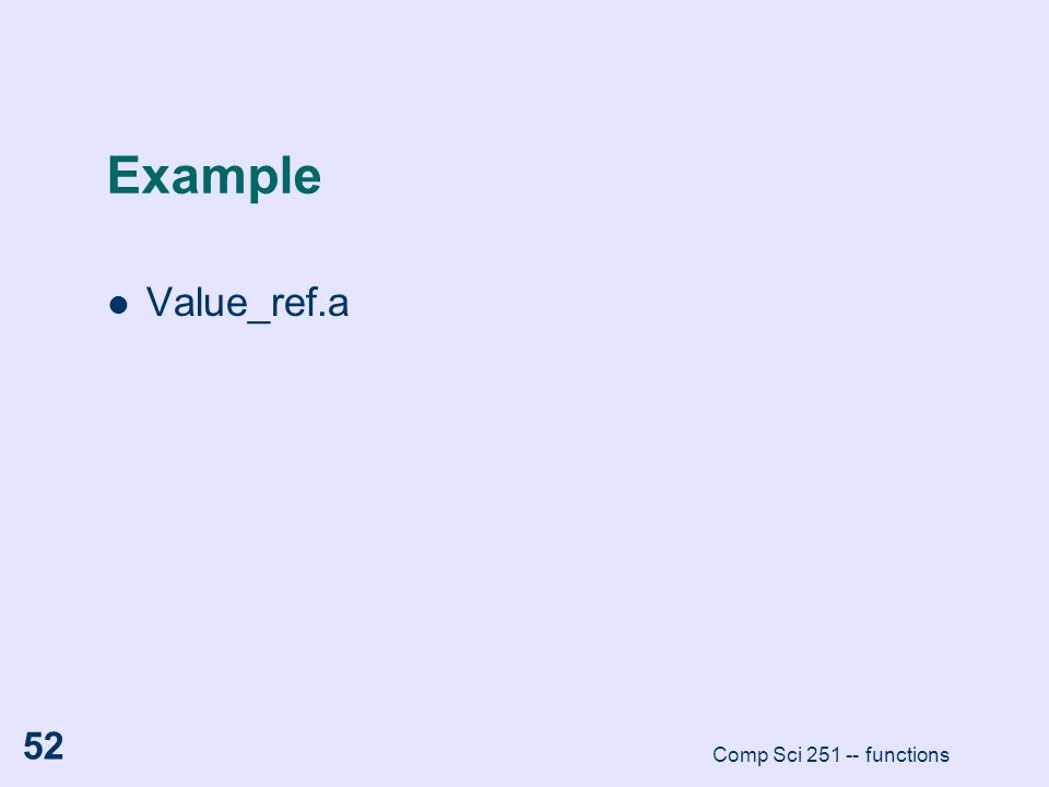 Comp Sci 251 -- functions 52 Example Value_ref.a