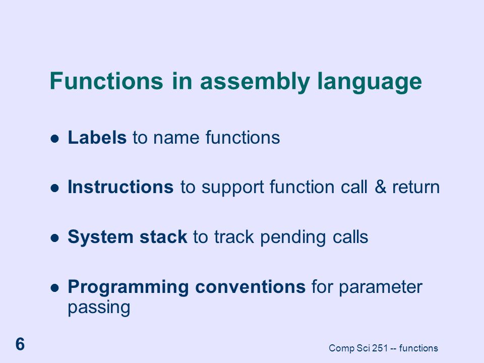 Comp Sci 251 -- functions 6 Functions in assembly language Labels to name functions Instructions to support function call & return System stack to tra
