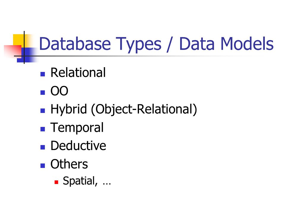 Database Types / Data Models Relational OO Hybrid (Object-Relational) Temporal Deductive Others Spatial, …