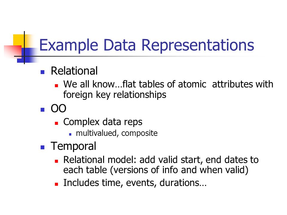 Example Data Representations Relational We all know…flat tables of atomic attributes with foreign key relationships OO Complex data reps multivalued, composite Temporal Relational model: add valid start, end dates to each table (versions of info and when valid) Includes time, events, durations…