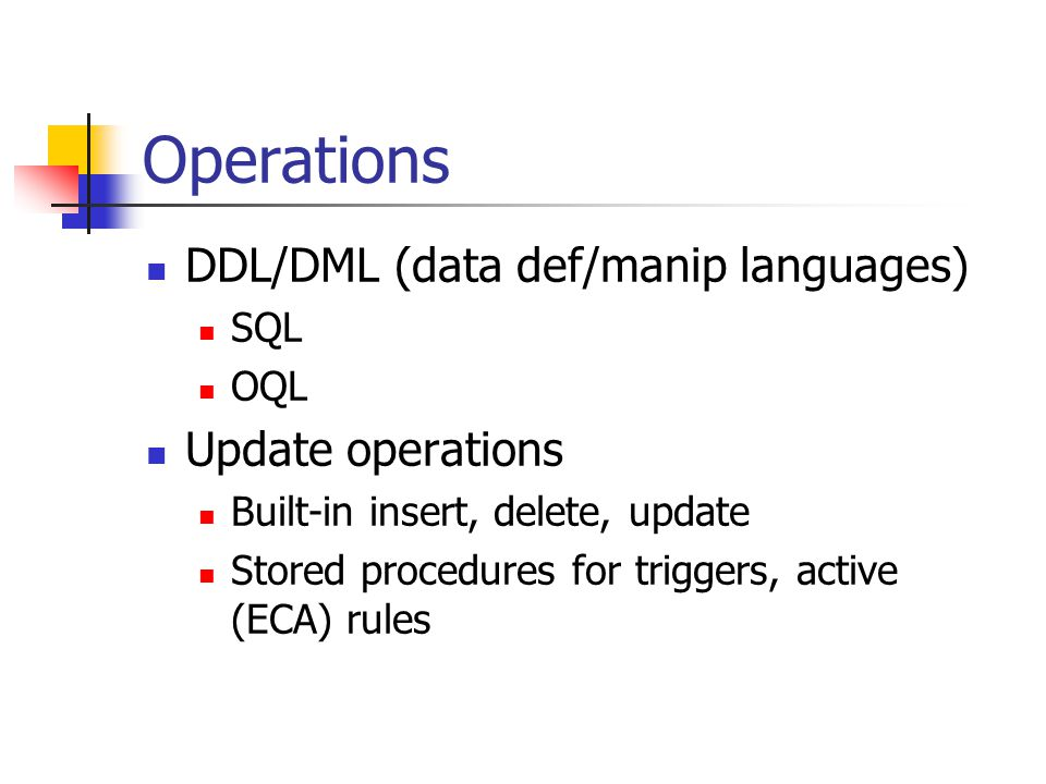 Operations DDL/DML (data def/manip languages) SQL OQL Update operations Built-in insert, delete, update Stored procedures for triggers, active (ECA) rules