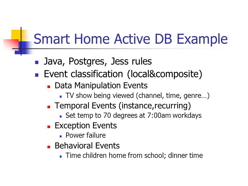 Smart Home Active DB Example Java, Postgres, Jess rules Event classification (local&composite) Data Manipulation Events TV show being viewed (channel, time, genre…) Temporal Events (instance,recurring) Set temp to 70 degrees at 7:00am workdays Exception Events Power failure Behavioral Events Time children home from school; dinner time