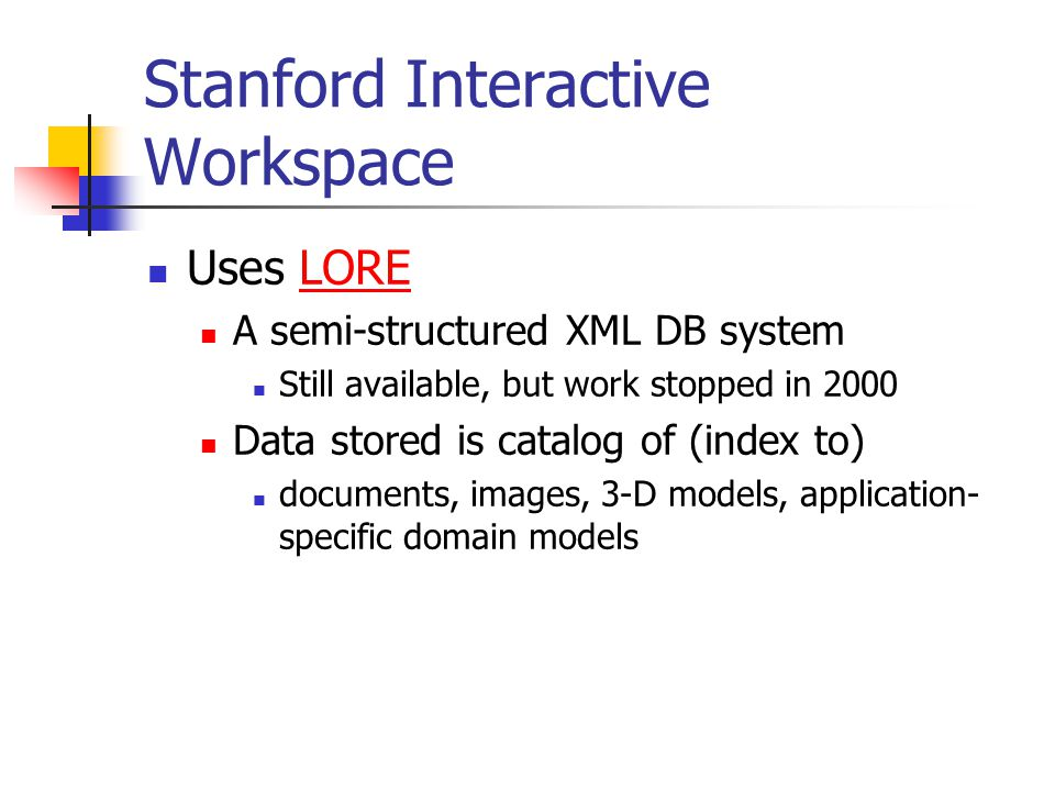 Stanford Interactive Workspace Uses LORELORE A semi-structured XML DB system Still available, but work stopped in 2000 Data stored is catalog of (index to) documents, images, 3-D models, application- specific domain models