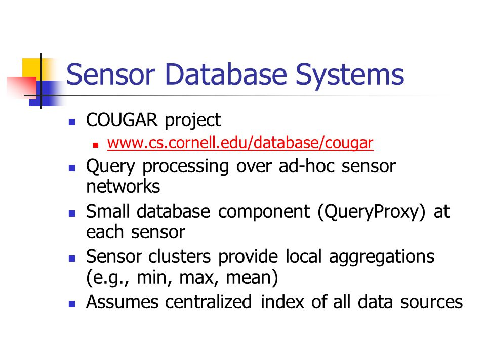 Sensor Database Systems COUGAR project www.cs.cornell.edu/database/cougar Query processing over ad-hoc sensor networks Small database component (QueryProxy) at each sensor Sensor clusters provide local aggregations (e.g., min, max, mean) Assumes centralized index of all data sources