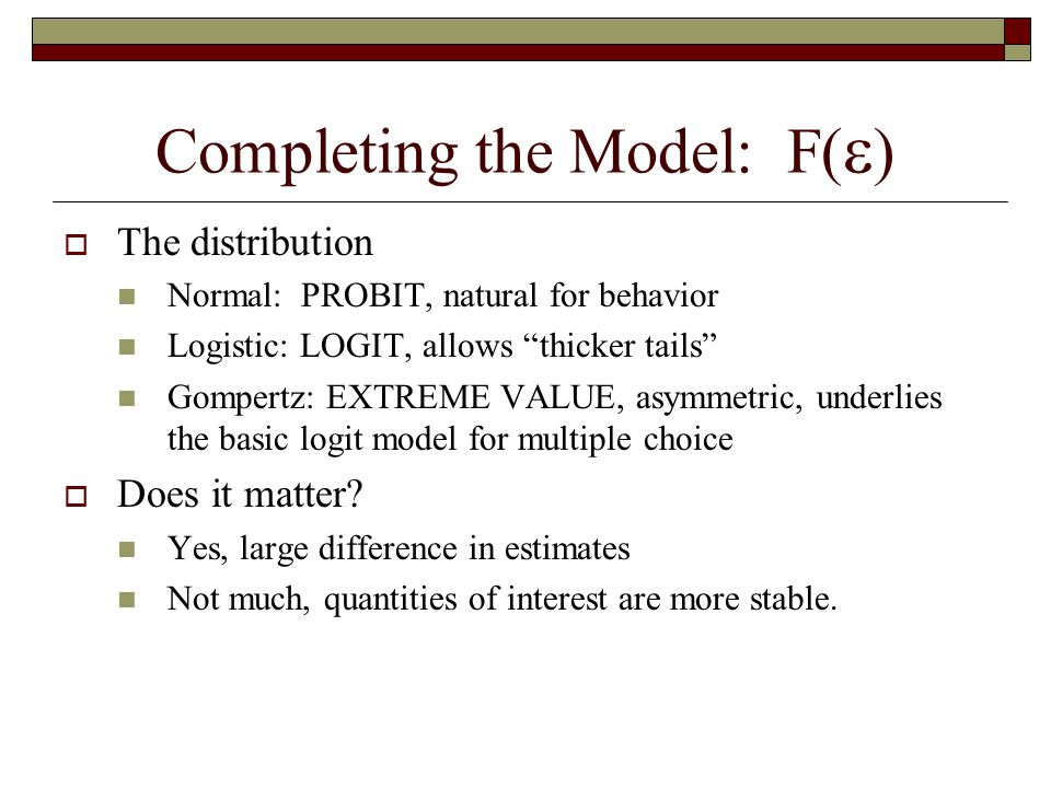 Completing the Model: F(  )  The distribution Normal: PROBIT, natural for behavior Logistic: LOGIT, allows thicker tails Gompertz: EXTREME VALUE, asymmetric, underlies the basic logit model for multiple choice  Does it matter.