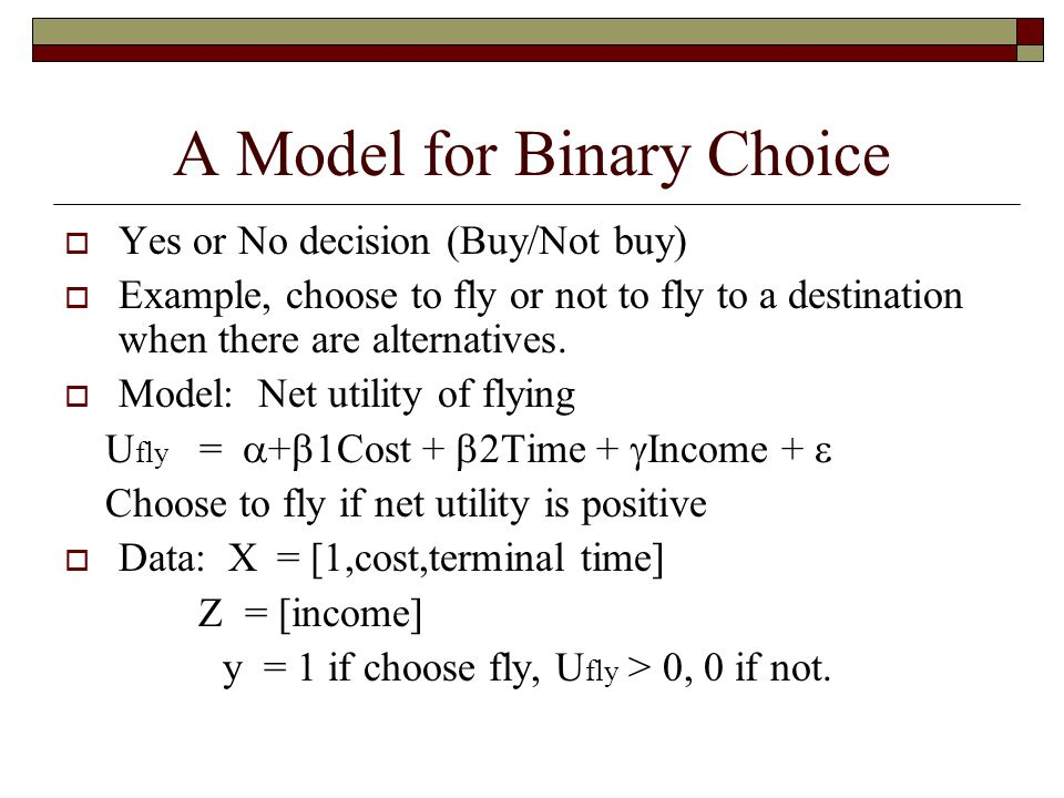 A Model for Binary Choice  Yes or No decision (Buy/Not buy)  Example, choose to fly or not to fly to a destination when there are alternatives.